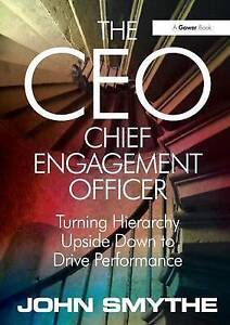 The CEO: Chief Engagement Officer: Turning Hierarchy Upside Down to Drive...