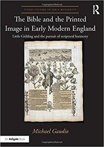The Bible and the Printed Image in Early Modern England Little Gidding and the pursuit of scriptural harmony 1st Edition