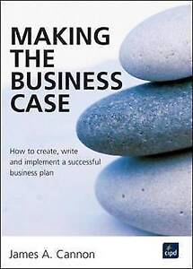 Making the Business Case : How to create, write and implement a successful busin