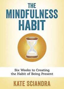 The Mindfulness Habit: Six Weeks Creating Habit Being P by Sciandra, Kate