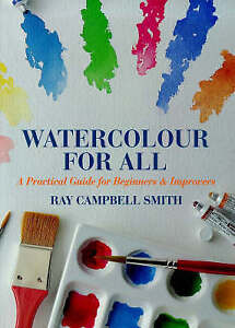 Watercolour for All: A Practical Guide for Beginners and Improvers by Ray Campbe
