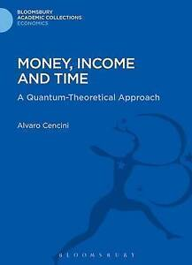 Money, Income and Time: A Quantum-Theoretical Approach (Bloomsbury Academic Col