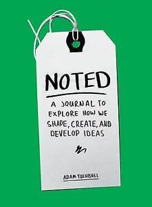 Noted: A Journal to Explore How We Shape, Create, and Develop Ideas, Adam Turnbu
