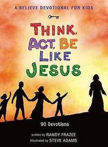 A Believe Devotional for Kids: Think, Act, be Like Jesus : 90 Devotions by...