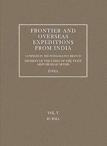 Frontier and Overseas Expeditions from India: Vol. V Burma by Intelligence Bran