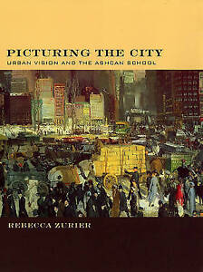 Picturing The City – Urban Vision and the Ashcan School, Rebecca Zurier