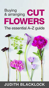Buying & Arranging Cut Flowers - The Essential A-Z Guide, Judith Blacklock