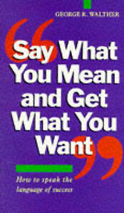 Walther, George R. Say What You Mean and Get What You Want Very Good Book