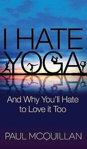 I Hate Yoga: And Why You'll Hate to Love It Too by McQuillan, Paul -Hcover