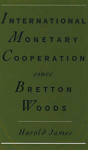 International Monetary Cooperation Since Bretton Woods James  Harold 97801951044