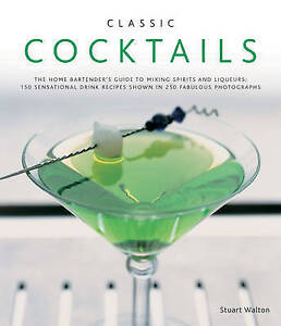 Classic Cocktails : The Home Bartender's Guide to Mixing Spirits, Liqueurs, Wine