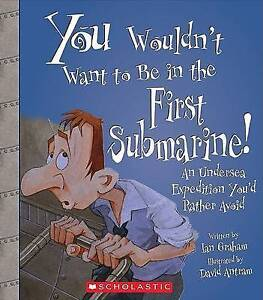 You Wouldn't Want to Be in the First Submarine!: An Undersea Expedition You'd Ra