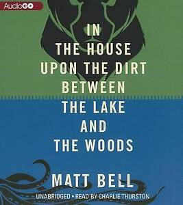 NEW In the House Upon the Dirt Between the Lake and the Woods by Matt Bell
