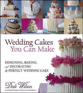 Wedding Cakes You Can Make: Designing, Baking, and Decorating the Perfect...