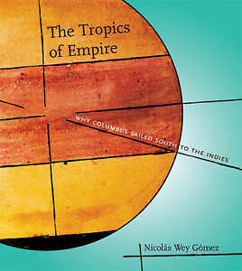 The Tropics of Empire – Why Columbus Sailed South to the Indies, Nicolas W