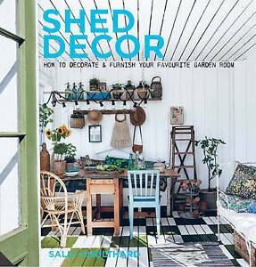 Shed Decor: How to Decorate and Furnish Your Favourite Garden Room by Sally...