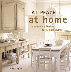 At Peace At Home: Harmonious Designs for Simple Living, Pegrum, Juliet