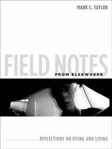 Field Notes from Elsewhere – Reflections on Dying and Living, Mark C Taylo