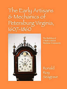 The Early Artisans & Mechanics of Petersburg Virginia, 1607-1860: The Building o