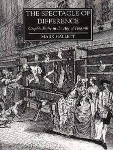 The Spectacle of Difference �  Graphic Satire in the Age of Hogarth, Mark Hallet