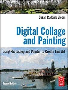 Digital Collage and Painting Using Photoshop and Painter to Create Fine Art 2nd Edition