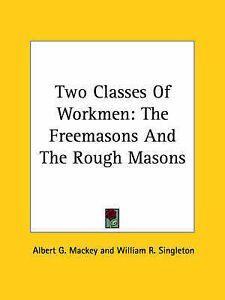 Two Classes Of Workmen: The Freemasons And The Rough Masons by Albert G. Mackey