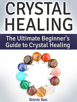 Crystal Healing The Ultimate Beginners Guide - - Ultimate Beginners Guide