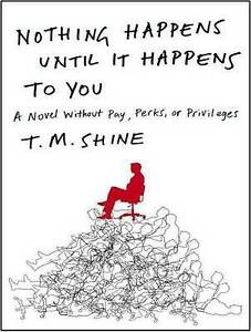 Nothing Happens Until It Happens to You: A Novel Without Pay, Perks, or Privileg