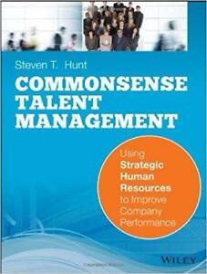 Common Sense Talent Management Using Strategic Human Resources to Improve Company Performance