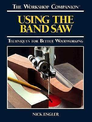 Using the Band Saw : Techniques for Better Woodworking by Engler,