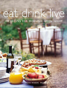 Eat Drink Live: 150 Recipes for Morning, Noon and Night by Fran Warde...