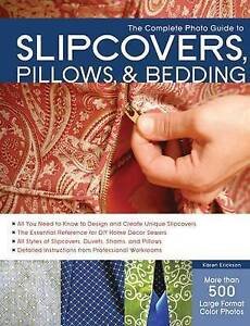 The Complete Photo Guide to Slipcovers, Pillows, and Bedding, Erickson, Karen, E