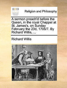 A Sermon Preach'd Before Queen in Royal Chappel at St J by Willis Richard