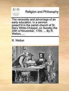 The Necessity and Advantage of an Early Education. in a Sermon Pr by Welton, R.