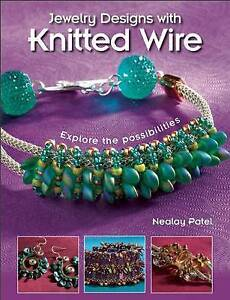 Jewelry Designs with Knitted Wire: Explore the Possibilities by Patel, Nealay