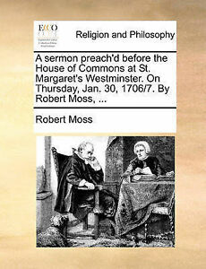 A Sermon Preach'd Before House Commons at St Margaret's W by Moss Robert