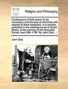 Confessions of Faith Shown to Be Necessary, and the Duty of Churc by Dick, John