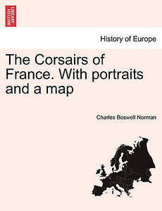 NEW The Corsairs of France. With portraits and a map by Charles Boswell Norman
