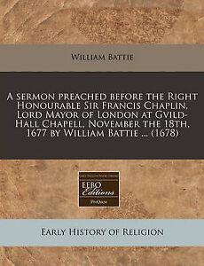 A   Sermon Preached Before Right Honourable Sir Francis Chapl by Battie William