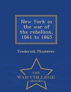 New York in the war of the rebellion, 1861 to 1865 - War College Series