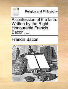 A Confession Faith Written by Right Honourable Franci by Bacon Francis