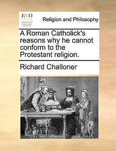 A Roman Catholick's Reasons Why He Cannot Conform to the Protesta 9781170641088
