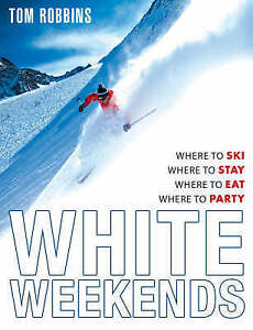 White Weekends: Where to Ski, Where to Stay, Where to Eat, Where to Party, Robbi