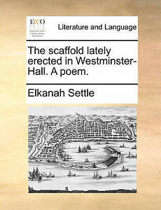 The Scaffold Lately Erected in Westminster-Hall. a Poem. by Settle, Elkanah