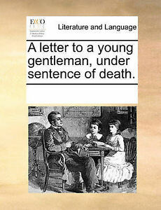A Letter to a Young Gentleman, Under Sentence of Death. by Multiple Contributors