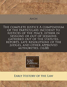 The complete justice A compendium of the particulars incident to iustices of the