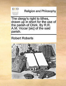 The Clergy's Right Tithes Drawn Up in Short for Use th by Roberts Robert