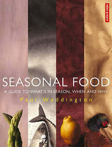 Seasonal Food: A Guide to What's in Season, When and Why by Paul Waddington...