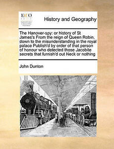 The Hanover-spy: or history of St James's From the reign of Queen Robin, down to