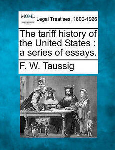 The tariff history of the United States: a series of essays. by F. W. Taussig